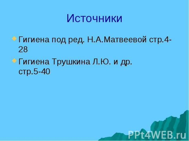 Источники Гигиена под ред. Н.А.Матвеевой стр.4-28 Гигиена Трушкина Л.Ю. и др. стр.5-40