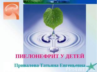 ПИЕЛОНЕФРИТ У ДЕТЕЙ Привалова Татьяна Евгеньевна