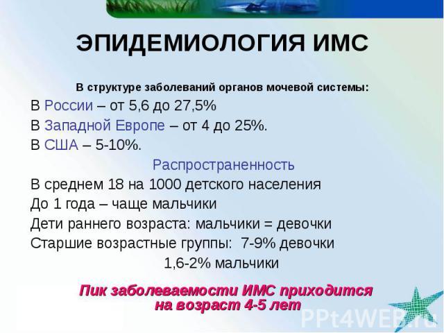 Пик заболеваемости ИМС приходится на возраст 4-5 лет ЭПИДЕМИОЛОГИЯ ИМС В структуре заболеваний органов мочевой системы: В России – от 5,6 до 27,5% В Западной Европе – от 4 до 25%. В США – 5-10%. Распространенность В среднем 18 на 1000 детского насел…