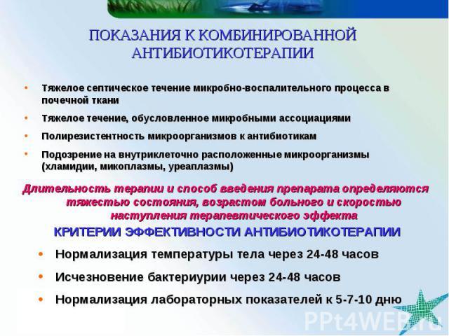 КРИТЕРИИ ЭФФЕКТИВНОСТИ АНТИБИОТИКОТЕРАПИИ Нормализация температуры тела через 24-48 часов Исчезновение бактериурии через 24-48 часов Нормализация лабораторных показателей к 5-7-10 дню ПОКАЗАНИЯ К КОМБИНИРОВАННОЙ АНТИБИОТИКОТЕРАПИИ Тяжелое септическо…