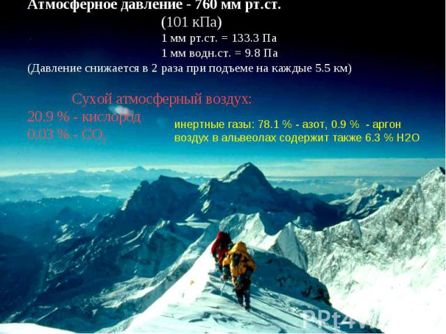 Атмосферное давление - 760 мм рт.ст. (101 кПа) 1 мм рт.ст. = 133.3 Па 1 мм водн.ст. = 9.8 Па (Давление снижается в 2 раза при подъеме на каждые 5.5 км) Сухой атмосферный воздух: 20.9 % - кислород 0.03 % - СО2 инертные газы: 78.1 % - азот, 0.9 % - ар…