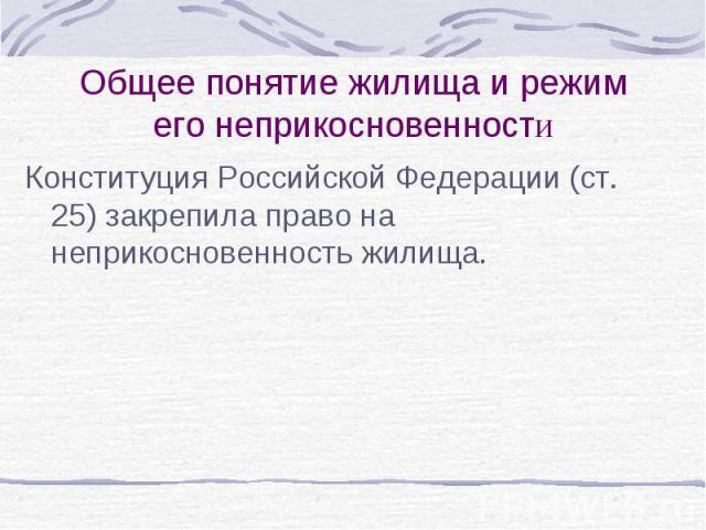 Общее понятие жилища и режим его неприкосновенности Конституция Российской Федерации (ст. 25) закрепила право на неприкосновенность жилища.