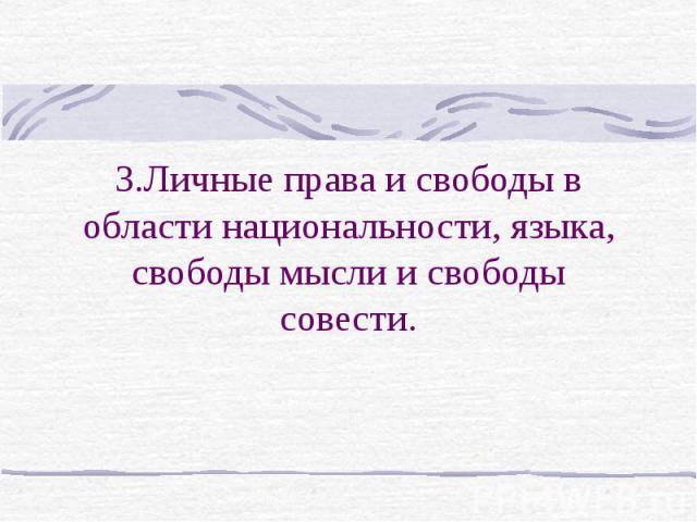 3.Личные права и свободы в области национальности, языка, свободы мысли и свободы совести.
