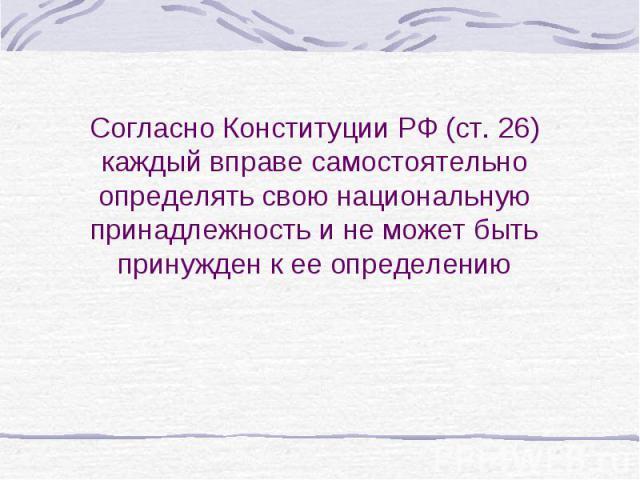 Согласно Конституции РФ (ст. 26) каждый вправе самостоятельно определять свою национальную принадлежность и не может быть принужден к ее определению