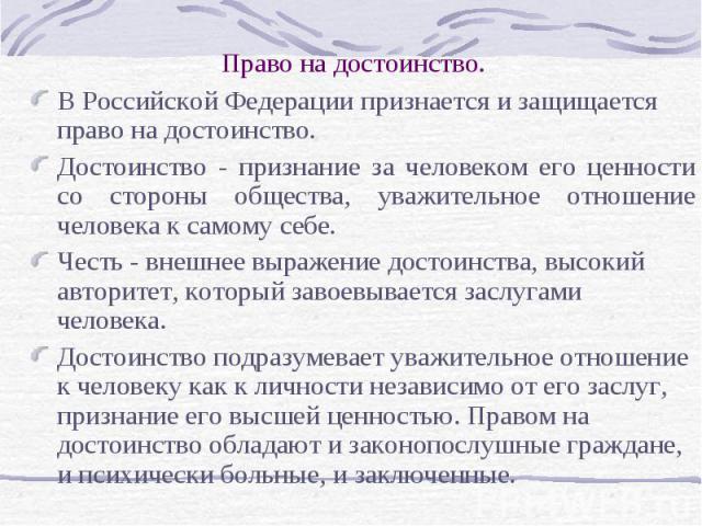 Право на достоинство. В Российской Федерации признается и защищается право на достоинство. Достоинство - признание за человеком его ценности со стороны общества, уважительное отношение человека к самому себе. Честь - внешнее выражение достоинства, в…