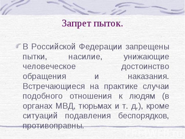 Запрет пыток. В Российской Федерации запрещены пытки, насилие, унижающие человеческое достоинство обращения и наказания. Встречающиеся на практике случаи подобного отношения к людям (в органах МВД, тюрьмах и т. д.), кроме ситуаций подавления беспоря…