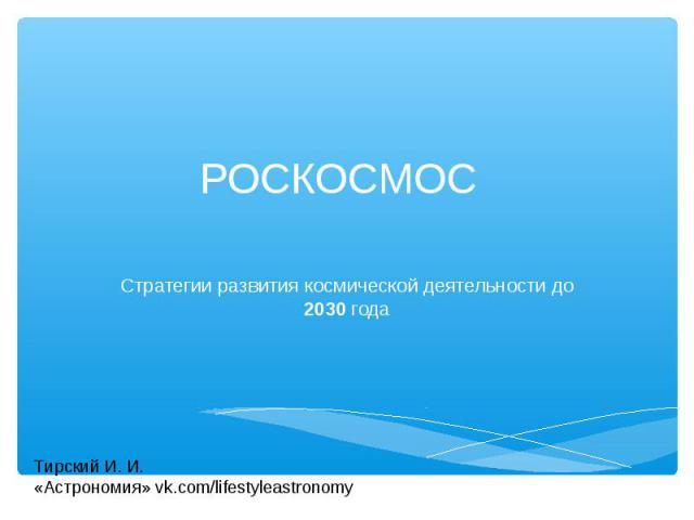РОСКОСМОС Стратегии развития космической деятельности до 2030 года Тирский И. И. «Астрономия» vk.com/lifestyleastronomy