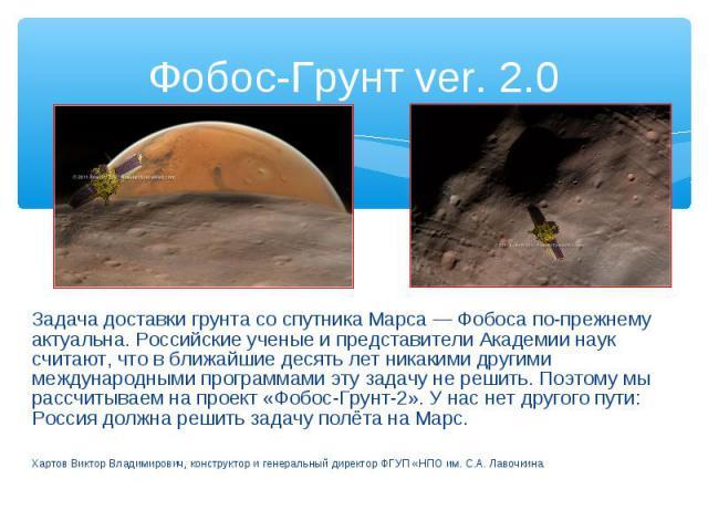 Задача доставки грунта со спутника Марса — Фобоса по-прежнему актуальна. Российские ученые и представители Академии наук считают, что в ближайшие десять лет никакими другими международными программами эту задачу не решить. Поэтому мы рассчитываем на…