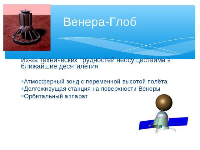 Из-за технических трудностей неосуществима в ближайшие десятилетия: Атмосферный зонд с переменной высотой полёта Долгоживущая станция на поверхности Венеры Орбитальный аппарат Венера-Глоб