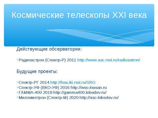 Действующие обсерватории: Радиоастрон (Спектр-Р) 2011 http://www.asc.rssi.ru/radioastron/ Будущие проекты: Спектр-РГ 2014 http://hea.iki.rssi.ru/SRG Спектр-УФ (ВКО-УФ) 2016 http://wso.inasan.ru ГАММА-400 2018 http://gamma400.lebedev.ru/ Миллиметрон …