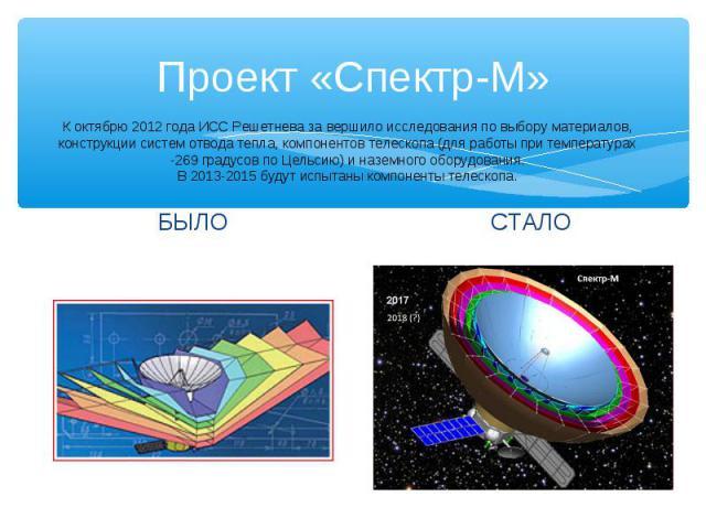 Проект «Спектр-М» СТАЛО БЫЛО К октябрю 2012 года ИСС Решетнева за вершило исследования по выбору материалов, конструкции систем отвода тепла, компонентов телескопа (для работы при температурах -269 градусов по Цельсию) и наземного оборудования. В 20…