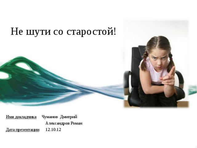 Не шути со старостой! Имя докладчика Чуманов Дмитрий Александров Роман Дата презентации 12.10.12