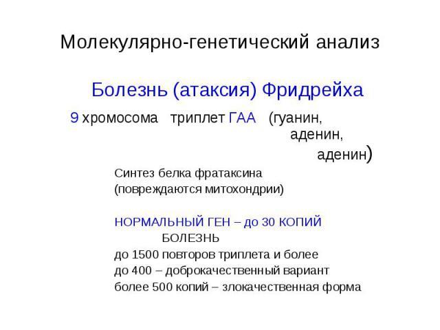 Молекулярно-генетический анализ Болезнь (атаксия) Фридрейха 9 хромосома триплет ГАА (гуанин, аденин, аденин) Синтез белка фратаксина (повреждаются митохондрии) НОРМАЛЬНЫЙ ГЕН – до 30 КОПИЙ БОЛЕЗНЬ до 1500 повторов триплета и более до 400 – доброкаче…