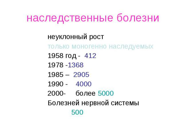 наследственные болезни неуклонный рост только моногенно наследуемых 1958 год - 412 1978 -1368 1985 – 2905 1990 - 4000 - более 5000 Болезней нервной системы 500