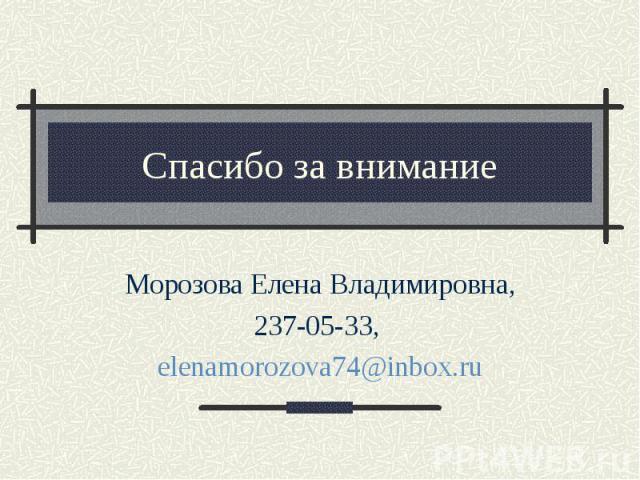 Спасибо за внимание Морозова Елена Владимировна, 237-05-33, elenamorozova74@inbox.ru