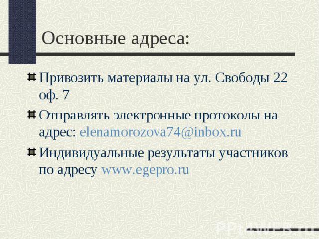 Основные адреса: Привозить материалы на ул. Свободы 22 оф. 7 Отправлять электронные протоколы на адрес: elenamorozova74@inbox.ru Индивидуальные результаты участников по адресу www.egepro.ru