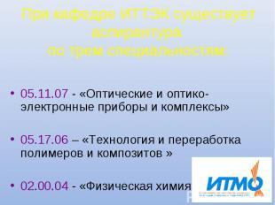 При кафедре ИТТЭК существует аспирантура по трем специальностям: 05.11.07 - «Опт
