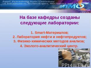 На базе кафедры созданы следующие лаборатории: 1. Smart-Материалов; 2. Лаборатор