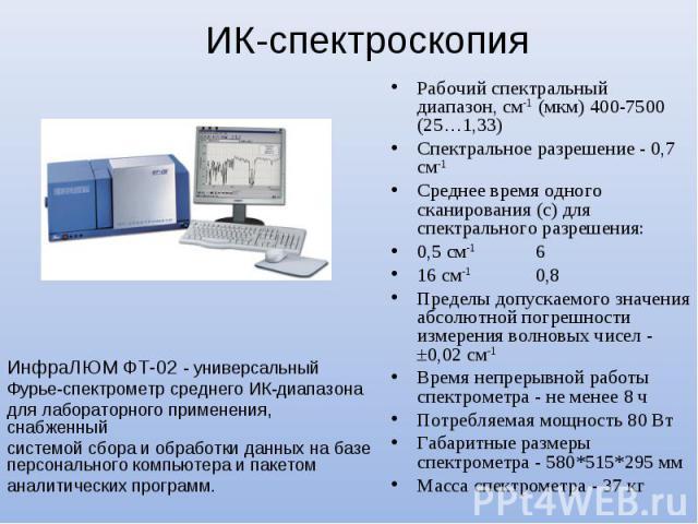 ИК-спектроскопия ИнфраЛЮМ ФТ-02 - универсальный Фурье-спектрометр среднего ИК-диапазона для лабораторного применения, снабженный системой сбора и обработки данных на базе персонального компьютера и пакетом аналитических программ. Рабочий спектральны…