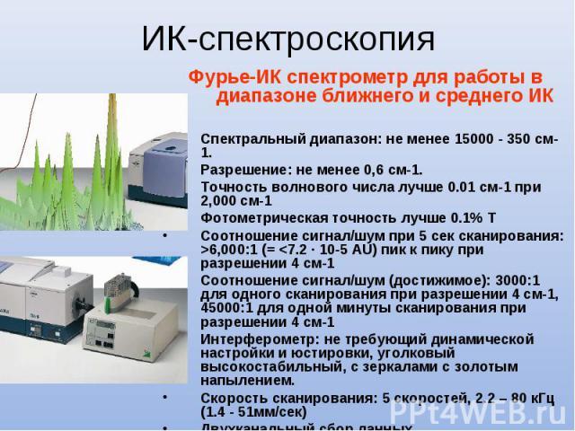 Фурье-ИК спектрометр для работы в диапазоне ближнего и среднего ИК Спектральный диапазон: не менее 15000 - 350 см-1. Разрешение: не менее 0,6 см-1. Точность волнового числа лучше 0.01 см-1 при 2,000 см-1 Фотометрическая точность лучше 0.1% T Соотнош…