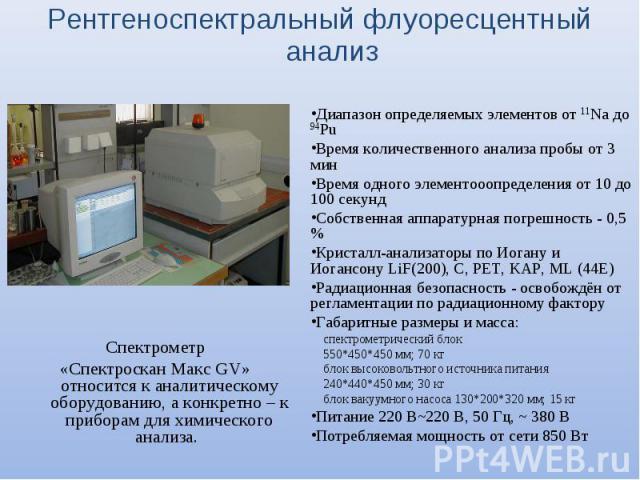 Рентгеноспектральный флуоресцентный анализ Спектрометр «Спектроскан Макс GV» относится к аналитическому оборудованию, а конкретно – к приборам для химического анализа. Диапазон определяемых элементов от 11Na до 94Pu Время количественного анализа про…
