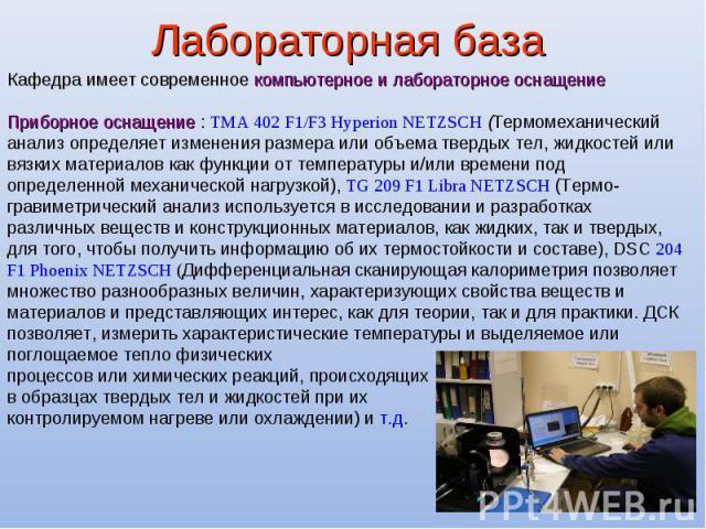 Лабораторная база Кафедра имеет современное компьютерное и лабораторное оснащение Приборное оснащение : TMA 402 F1/F3 Hyperion NETZSCH (Термомеханический анализ определяет изменения размера или объема твердых тел, жидкостей или вязких материалов как…