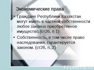 Экономические права Граждане Республики Казахстан могут иметь в частной собствен