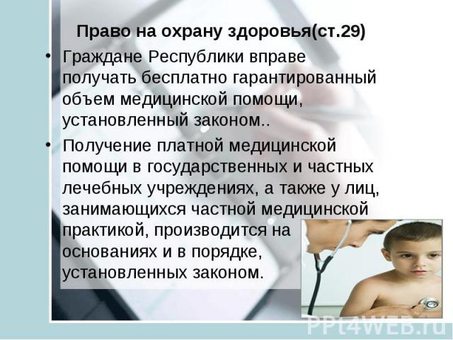 Право на охрану здоровья(ст.29) Граждане Республики вправе получать бесплатно гарантированный объем медицинской помощи, установленный законом.. Получение платной медицинской помощи в государственных и частных лечебных учреждениях, а также у лиц, зан…
