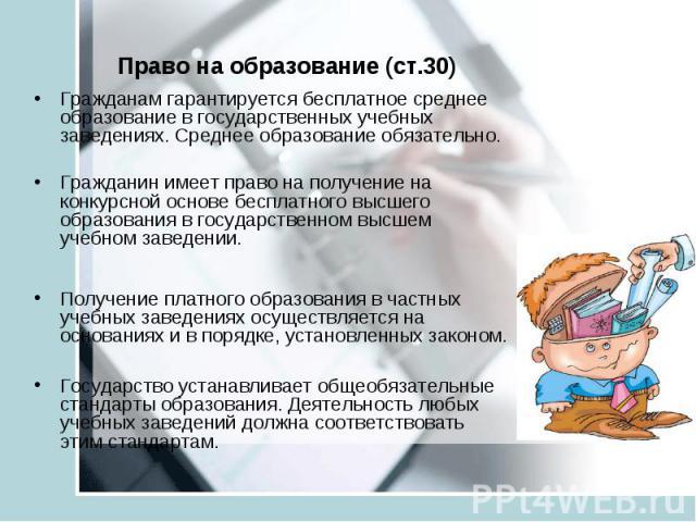 Право на образование (ст.30) Гражданам гарантируется бесплатное среднее образование в государственных учебных заведениях. Среднее образование обязательно. Гражданин имеет право на получение на конкурсной основе бесплатного высшего образования в госу…