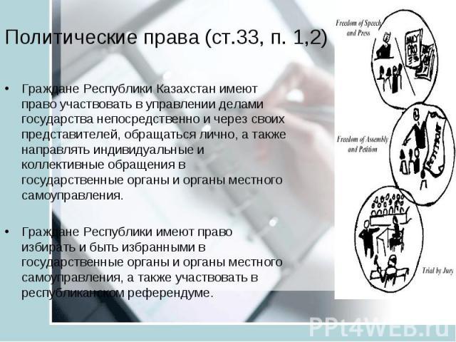 Политические права (ст.33, п. 1,2) Граждане Республики Казахстан имеют право участвовать в управлении делами государства непосредственно и через своих представителей, обращаться лично, а также направлять индивидуальные и коллективные обращения в гос…