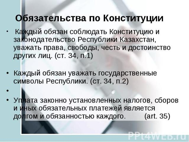 Обязательства по Конституции Каждый обязан соблюдать Конституцию и законодательство Республики Казахстан, уважать права, свободы, честь и достоинство других лиц. (ст. 34, п.1) Каждый обязан уважать государственные символы Республики. (ст. 34, п.2) У…
