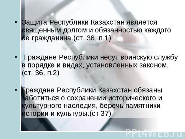 Защита Республики Казахстан является священным долгом и обязанностью каждого ее гражданина.(ст. 36, п.1) Граждане Республики несут воинскую службу в порядке и видах, установленных законом. (ст. 36, п.2) Граждане Республики Казахстан обязаны заботить…