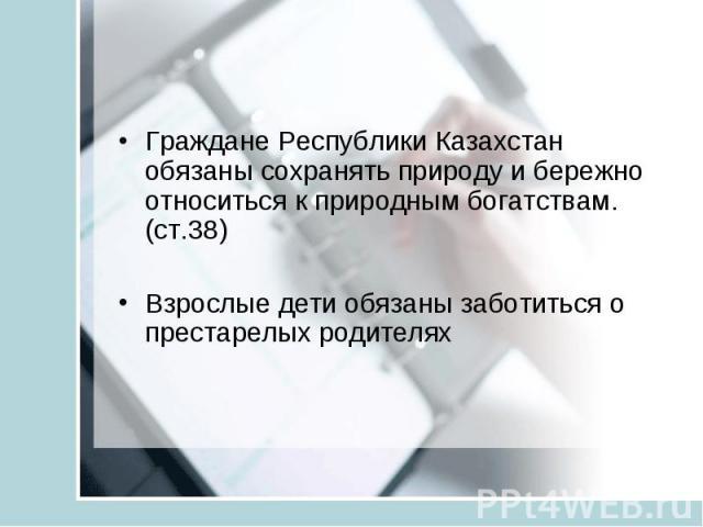 Граждане Республики Казахстан обязаны сохранять природу и бережно относиться к природным богатствам.(ст.38) Взрослые дети обязаны заботиться о престарелых родителях