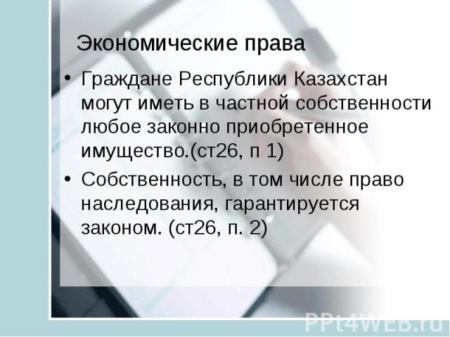 Экономические права Граждане Республики Казахстан могут иметь в частной собственности любое законно приобретенное имущество.(ст26, п 1) Собственность, в том числе право наследования, гарантируется законом. (ст26, п. 2)