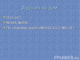 Задания на дом: П.15-п17. №444; №445. По сборнику: работа№10(3,4,5,); №5.28.*