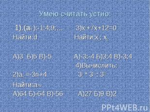 Умею считать устно: 1).(аn ):-1;4;9;… 3)х2+7х+12=0 Найти:d Найти:х1; х2 А)3 Б)5