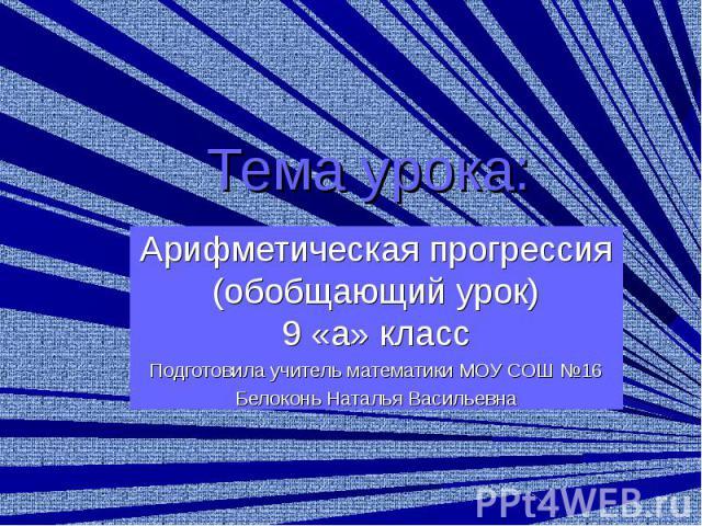 Тема урока: Арифметическая прогрессия (обобщающий урок) 9 «а» класс Подготовила учитель математики МОУ СОШ №16 Белоконь Наталья Васильевна