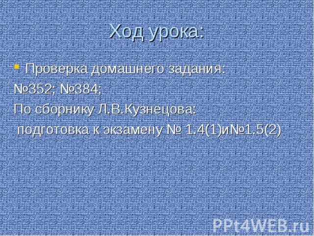 Ход урока: Проверка домашнего задания: №352; №384; По сборнику Л.В.Кузнецова: подготовка к экзамену № 1.4(1)и№1.5(2)