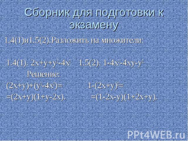 Сборник для подготовки к экзамену 1.4(1)и1.5(2).Разложить на множители: 1.4(1). 2х+у+у2-4х2 1.5(2). 1-4х2-4ху-у2 Решение: (2х+у)+(у2-4х2)= 1-(2х+у)2= =(2х+у)(1+у-2х). =(1-2х-у)(1+2х+у).