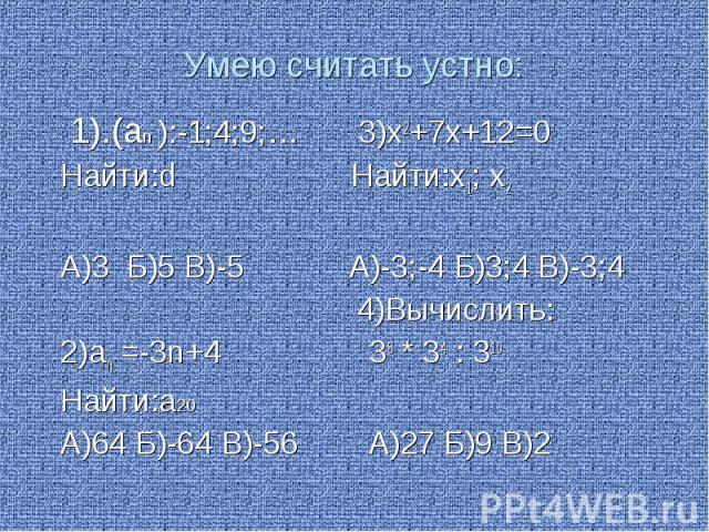 Умею считать устно: 1).(аn ):-1;4;9;… 3)х2+7х+12=0 Найти:d Найти:х1; х2 А)3 Б)5 В)-5 А)-3;-4 Б)3;4 В)-3;4 4)Вычислить: 2)an =-3n+4 38 * 34 : 310 Найти:а20 А)64 Б)-64 В)-56 А)27 Б)9 В)2
