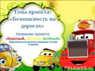 Тема проекта: «Безопасность на дорогах» Название проекта: «Красный, жёлтый, зелё