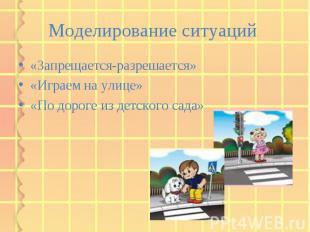 Моделирование ситуаций «Запрещается-разрешается» «Играем на улице» «По дороге из