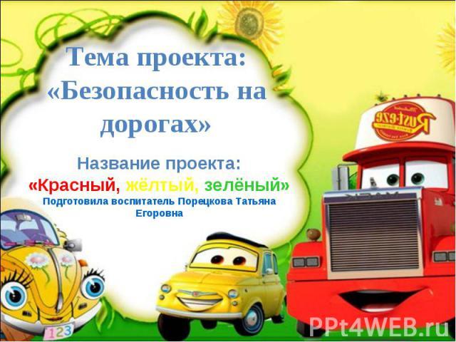 Тема проекта: «Безопасность на дорогах» Название проекта: «Красный, жёлтый, зелёный» Подготовила воспитатель Порецкова Татьяна Егоровна