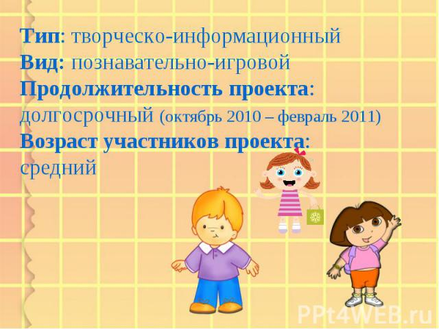 Тип: творческо-информационный Вид: познавательно-игровой Продолжительность проекта: долгосрочный (октябрь 2010 – февраль 2011) Возраст участников проекта: средний