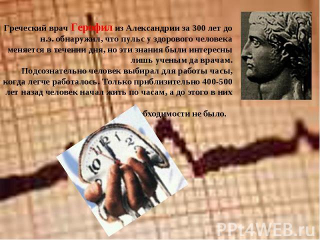 Греческий врач Герофил из Александрии за 300 лет до н.э. обнаружил, что пульс у здорового человека меняется в течении дня, но эти знания были интересны лишь ученым да врачам. Подсознательно человек выбирал для работы часы, когда легче работалось. То…