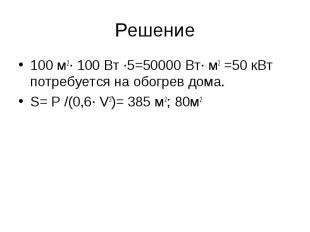 Решение 100 м2· 100 Вт ·5=50000 Вт· м2 =50 кВт потребуется на обогрев дома. S= P