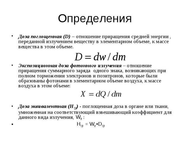 Определения Доза поглощенная (D) – отношение приращения средней энергии , переданной излучением веществу в элементарном объеме, к массе вещества в этом объеме. Экспозиционная доза фотонного излучения – отношение приращения суммарного заряда одного з…