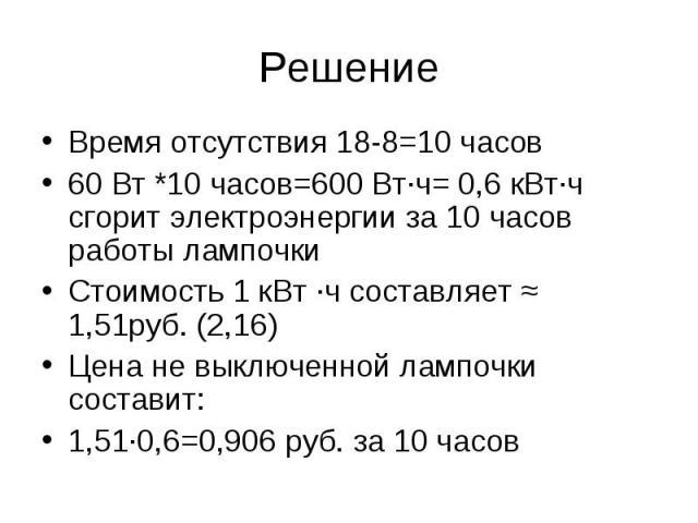 Решение Время отсутствия 18-8=10 часов 60 Вт *10 часов=600 Вт·ч= 0,6 кВт·ч сгорит электроэнергии за 10 часов работы лампочки Стоимость 1 кВт ·ч составляет ≈ 1,51руб. (2,16) Цена не выключенной лампочки составит: 1,51·0,6=0,906 руб. за 10 часов