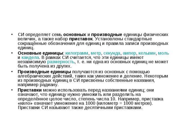 СИ определяет семь основных и производные единицы физических величин, а также набор приставок. Установлены стандартные сокращённые обозначения для единиц и правила записи производных единиц. Основные единицы: килограмм, метр, секунда, ампер, кельвин…