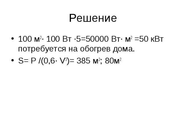 Решение 100 м2· 100 Вт ·5=50000 Вт· м2 =50 кВт потребуется на обогрев дома. S= P /(0,6· V3)= 385 м2; 80м2